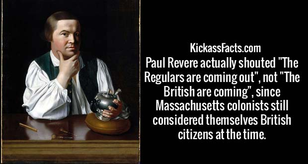 """Paul Revere actually shouted """"The Regulars are coming out"""", not """"The British are coming"""", since Massachusetts colonists still considered themselves British citizens at the time."""