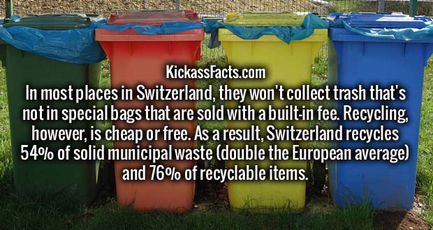 In most places in Switzerland, they won't collect trash that's not in special bags that are sold with a built-in fee. Recycling, however, is cheap or free. As a result, Switzerland recycles 54% of solid municipal waste (double the European average) and 76% of recyclable items.