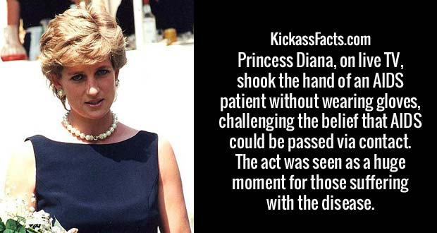 Princess Diana, on live TV, shook the hand of an AIDS patient without wearing gloves, challenging the belief that AIDS could be passed via contact. The act was seen as a huge moment for those suffering with the disease.