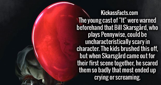 """The young cast of """"It"""" were warned beforehand that Bill Skarsgård, who plays Pennywise, could be uncharacteristically scary in character. The kids brushed this off, but when Skarsgård came out for their first scene together, he scared them so badly that most ended up crying or screaming."""