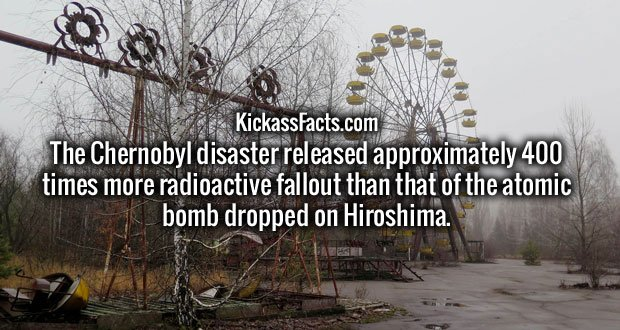 The Chernobyl disaster released approximately 400 times more radioactive fallout than that of the atomic bomb dropped on Hiroshima.