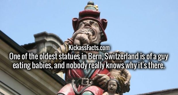 One of the oldest statues in Bern, Switzerland is of a guy eating babies, and nobody really knows why it's there.