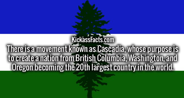 There is a movement known as Cascadia, whose purpose is to create a nation from British Columbia, Washington, and Oregon becoming the 20th largest country in the world.