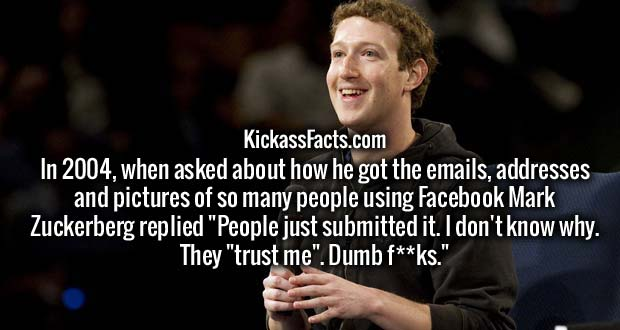 "In 2004, when asked about how he got the emails, addresses and pictures of so many people using Facebook Mark Zuckerberg replied ""People just submitted it. I don't know why. They ""trust me"". Dumb f**ks."""