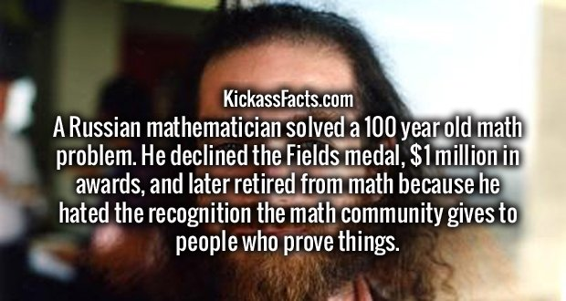 A Russian mathematician solved a 100 year old math problem. He declined the Fields medal, $1 million in awards, and later retired from math because he hated the recognition the math community gives to people who prove things.