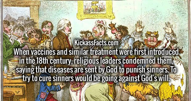When vaccines and similar treatment were first introduced in the 18th century, religious leaders condemned them, saying that diseases are sent by God to punish sinners. To try to cure sinners would be going against God's will. -