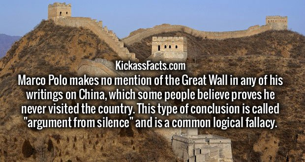 """Marco Polo makes no mention of the Great Wall in any of his writings on China, which some people believe proves he never visited the country. This type of conclusion is called """"argument from silence"""" and is a common logical fallacy."""