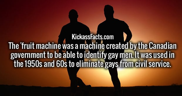 The 'fruit machine was a machine created by the Canadian government to be able to identify gay men. It was used in the 19 50s and 60s to eliminate gays from civil service.