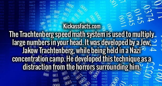 The Trachtenberg speed math system is used to multiply large numbers in your head. It was developed by a Jew, Jakow Trachtenberg, while being held in a Nazi concentration camp. He developed this technique as a distraction from the horrors surrounding him.