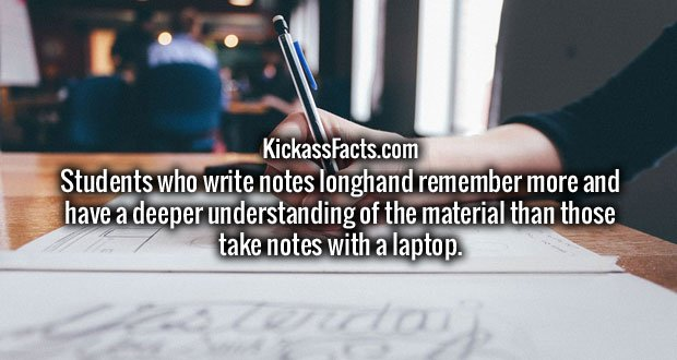 Students who write notes longhand remember more and have a deeper understanding of the material than those take notes with a laptop.