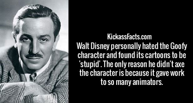 Walt Disney personally hated the Goofy character and found its cartoons to be 'stupid'. The only reason he didn't axe the character is because it gave work to so many animators.