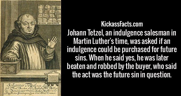 Johann Tetzel, an indulgence salesman in Martin Luther's time, was asked if an indulgence could be purchased for future sins. When he said yes, he was later beaten and robbed by the buyer, who said the act was the future sin in question.