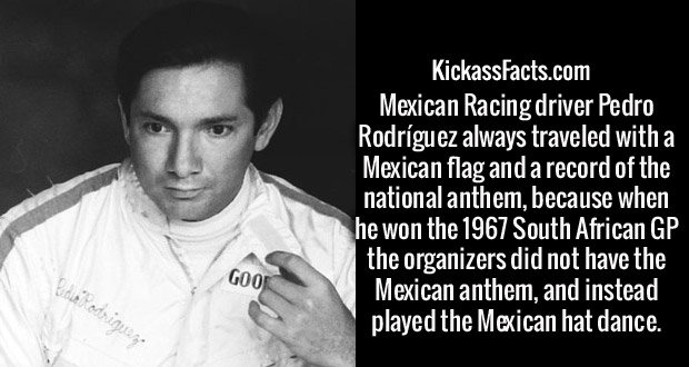 Mexican Racing driver Pedro Rodríguez always traveled with a Mexican flag and a record of the national anthem, because when he won the 1967 South African GP the organizers did not have the Mexican anthem, and instead played the Mexican hat dance.