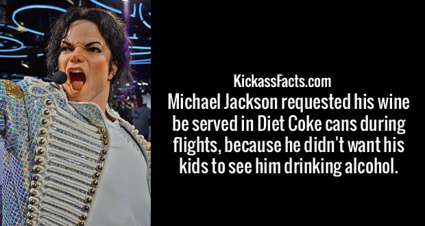 Michael Jackson requested his wine be served in Diet Coke cans during flights, because he didn't want his kids to see him drinking alcohol.