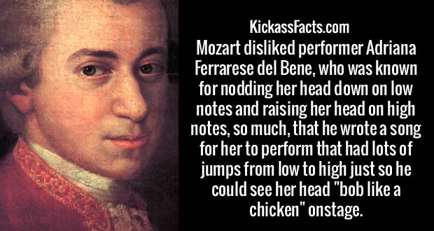 """Mozart disliked performer Adriana Ferrarese del Bene, who was known for nodding her head down on low notes and raising her head on high notes, so much, that he wrote a song for her to perform that had lots of jumps from low to high just so he could see her head """"bob like a chicken"""" onstage."""