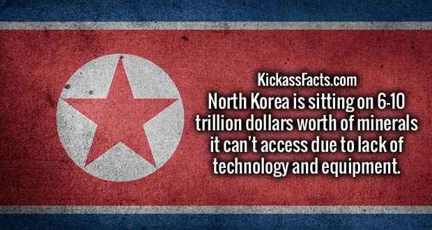 North Korea is sitting on 6-10 trillion dollars worth of minerals it can't access due to lack of technology and equipment.