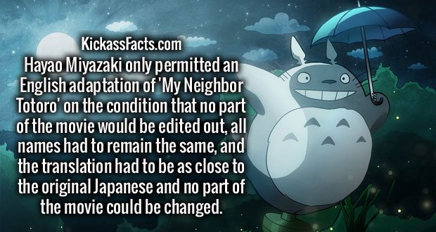Hayao Miyazaki only permitted an English adaptation of 'My Neighbor Totoro' on the condition that no part of the movie would be edited out, all names had to remain the same, and the translation had to be as close to the original Japanese and no part of the movie could be changed.
