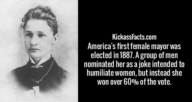 America's first female mayor was elected in 1887. A group of men nominated her as a joke intended to humiliate women, but instead she won over 60% of the vote.