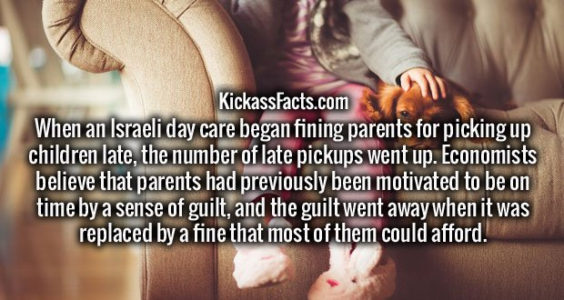 When an Israeli day care began fining parents for picking up children late, the number of late pickups went up. Economists believe that parents had previously been motivated to be on time by a sense of guilt, and the guilt went away when it was replaced by a fine that most of them could afford.