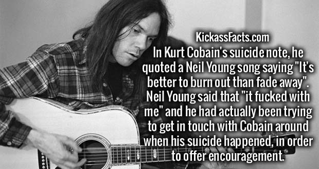 """In Kurt Cobain's suicide note, he quoted a Neil Young song saying """"It's better to burn out than fade away"""". Neil Young said that """"it f**ked with me"""" and he had actually been trying to get in touch with Cobain around when his suicide happened, in order to offer encouragement."""