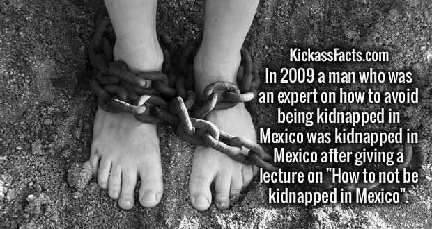 """In 2009 a man who was an expert on how to avoid being kidnapped in Mexico was kidnapped in Mexico after giving a lecture on """"How to not be kidnapped in Mexico""""."""