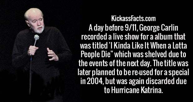 """A day before 9/11, George Carlin recorded a live show for a album that was titled 'I Kinda Like It When a Lotta People Die"""" which was shelved due to the events of the next day. The title was later planned to be re-used for a special in 2004, but was again discarded due to Hurricane Katrina."""