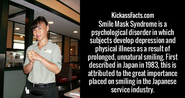 Smile Mask Syndrome is a psychological disorder in which subjects develop depression and physical illness as a result of prolonged, unnatural smiling. First described in Japan in 1983, this is attributed to the great importance placed on smiling in the Japanese service industry.