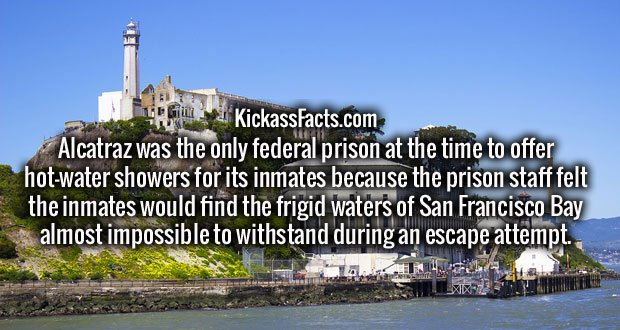 Alcatraz was the only federal prison at the time to offer hot-water showers for its inmates because the prison staff felt the inmates would find the frigid waters of San Francisco Bay almost impossible to withstand during an escape attempt.
