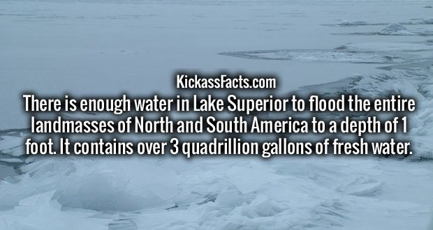 There is enough water in Lake Superior to flood the entire landmasses of North and South America to a depth of 1 foot. It contains over 3 quadrillion gallons of fresh water.