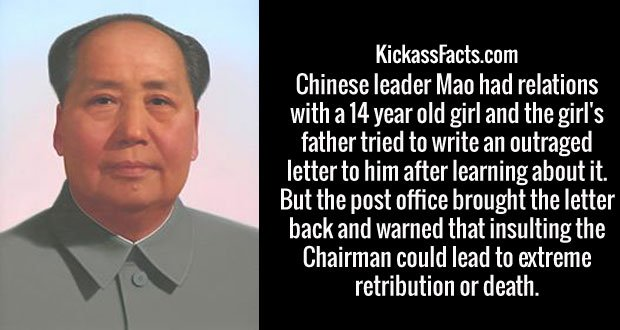 Chinese leader Mao had relations with a 14 year old girl and the girl's father tried to write an outraged letter to him after learning about it. But the post office brought the letter back and warned that insulting the Chairman could lead to extreme retribution or death.