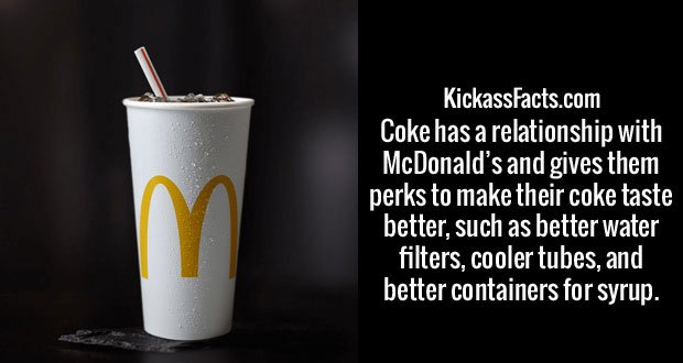 Coke has a relationship with McDonald's and gives them perks to make their coke taste better, such as better water filters, cooler tubes, and better containers for syrup.