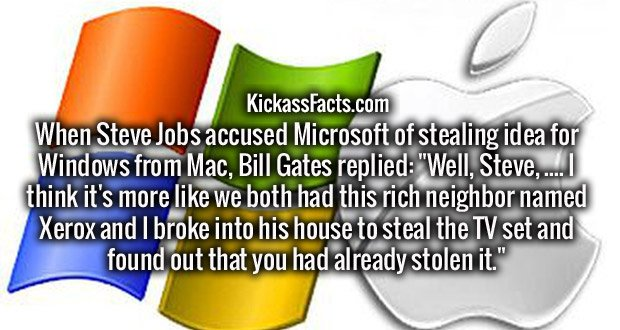 "When Steve Jobs accused Microsoft of stealing idea for Windows from Mac, Bill Gates replied: ""Well, Steve, .... I think it's more like we both had this rich neighbor named Xerox and I broke into his house to steal the TV set and found out that you had already stolen it."""