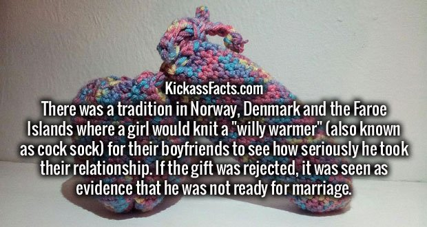 """There was a tradition in Norway, Denmark and the Faroe Islands where a girl would knit a """"willy warmer"""" (also known as cock sock) for their boyfriends to see how seriously he took their relationship. If the gift was rejected, it was seen as evidence that he was not ready for marriage."""