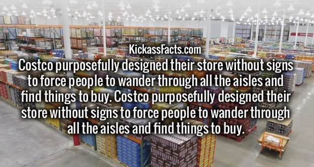 Costco purposefully designed their store without signs to force people to wander through all the aisles and find things to buy.