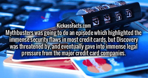 Mythbusters was going to do an episode which highlighted the immense security flaws in most credit cards, but Discovery was threatened by, and eventually gave into immense legal pressure from the major credit card companies.
