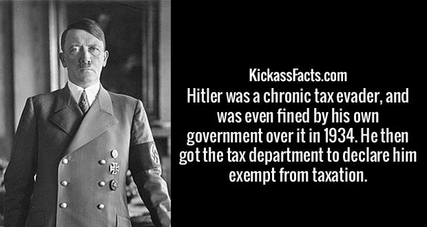 Hitler was a chronic tax evader, and was even fined by his own government over it in 1934. He then got the tax department to declare him exempt from taxation.
