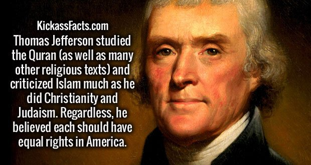 Thomas Jefferson studied the Quran (as well as many other religious texts) and criticized Islam much as he did Christianity and Judaism. Regardless, he believed each should have equal rights in America.