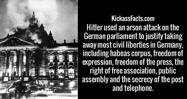 Hitler used an arson attack on the German parliament to justify taking away most civil liberties in Germany, including habeas corpus, freedom of expression, freedom of the press, the right of free association, public assembly and the secrecy of the post and telephone.