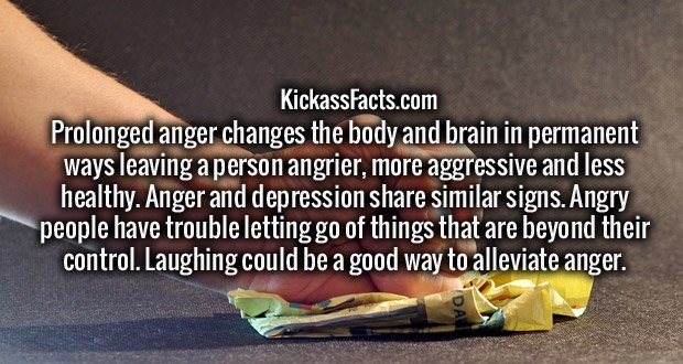 Prolonged anger changes the body and brain in permanent ways leaving a person angrier, more aggressive and less healthy. Anger and depression share similar signs. Angry people have trouble letting go of things that are beyond their control. Laughing could be a good way to alleviate anger.