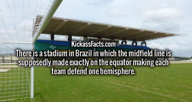 There is a stadium in Brazil in which the midfield line is supposedly made exactly on the equator making each team defend one hemisphere.