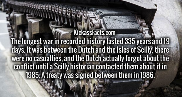 The longest war in recorded history lasted 335 years and 19 days. It was between the Dutch and the Isles of Scilly, there were no casualties, and the Dutch actually forgot about the conflict until a Scilly historian contacted them about it in 1985. A treaty was signed between them in 1986.