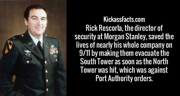 Rick Rescorla, the director of security at Morgan Stanley, saved the lives of nearly his whole company on 9/11 by making them evacuate the South Tower as soon as the North Tower was hit, which was against Port Authority orders.