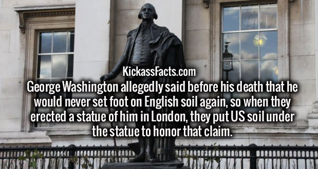George Washington allegedly said before his death that he would never set foot on English soil again, so when they erected a statue of him in London, they put US soil under the statue to honor that claim.