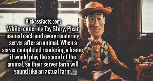 While rendering Toy Story, Pixar named each and every rendering server after an animal. When a server completed rendering a frame, it would play the sound of the animal, so their server farm will sound like an actual farm.