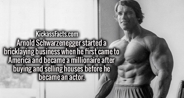 Arnold Schwarzenegger started a bricklaying business when he first came to America and became a millionaire after buying and selling houses before he became an actor.