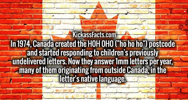 """In 1974, Canada created the H0H 0H0 (""""ho ho ho"""") postcode and started responding to children's previously undelivered letters. Now they answer 1mm letters per year, many of them originating from outside Canada, in the letter's native language."""