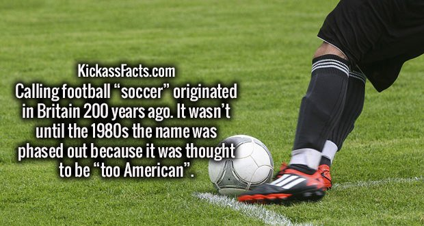 "Calling football ""soccer"" originated in Britain 200 years ago. It wasn't until the 1980s the name was phased out because it was thought to be ""too American""."