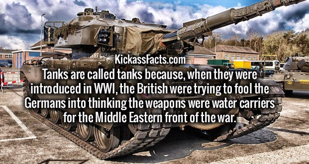 Tanks are called tanks because, when they were introduced in WWI, the British were trying to fool the Germans into thinking the weapons were water carriers for the Middle Eastern front of the war.