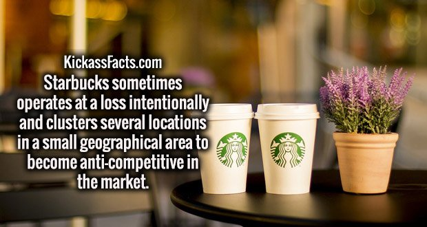 Starbucks sometimes operates at a loss intentionally and clusters several locations in a small geographical area to become anti-competitive in the market.