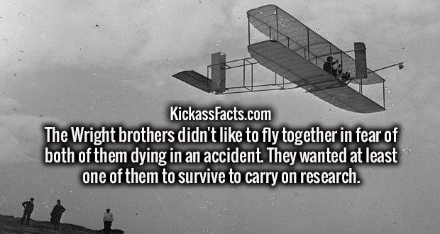 The Wright brothers didn't like to fly together in fear of both of them dying in an accident. They wanted at least one of them to survive to carry on research.